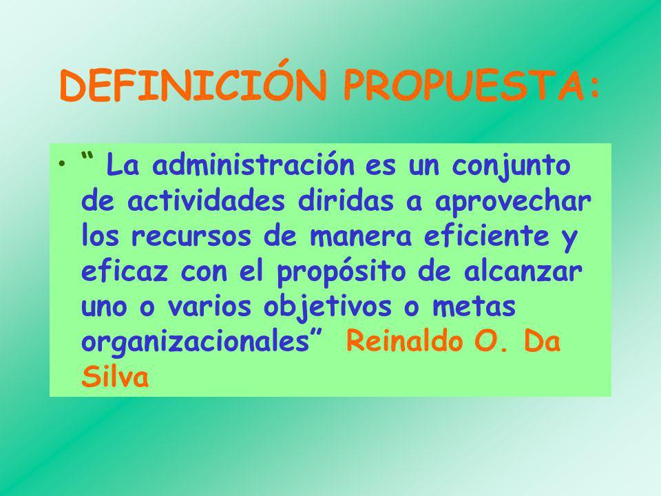 DEFINICIÓN PROPUESTA: La administración es un conjunto de actividades diridas a aprovechar los recursos de manera eficiente y eficaz con el propósito de alcanzar uno o varios objetivos o metas organizacionales Reinaldo O.