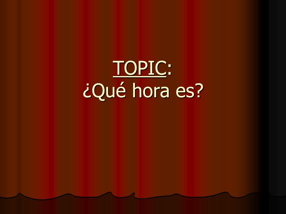TOPIC: ¿Qué hora es