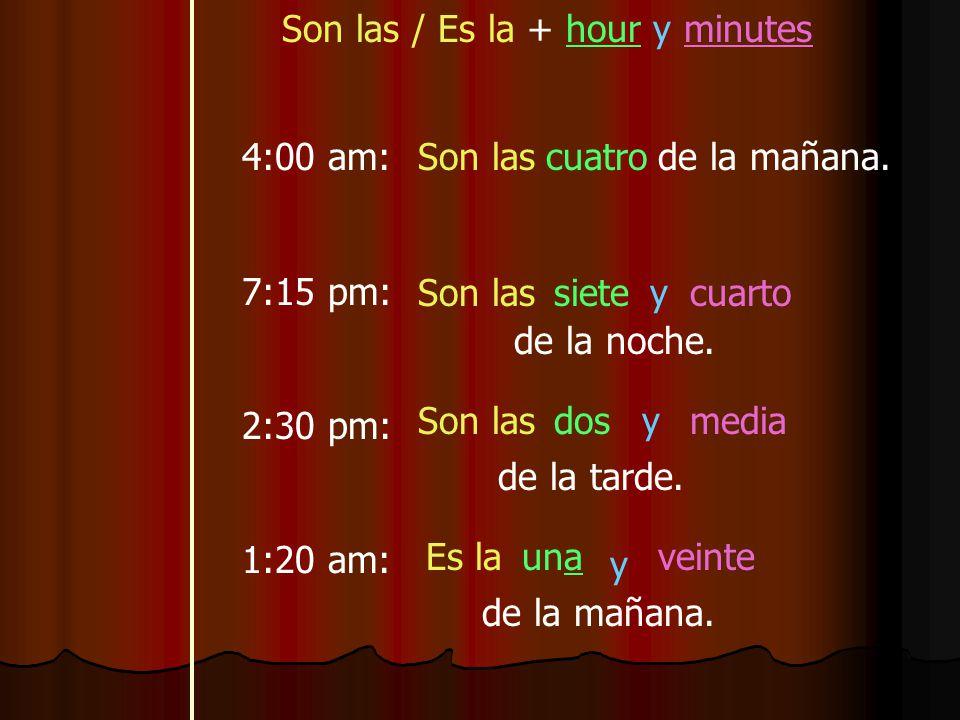 Son las / Es la + hour y minutes 4:00 am: 7:15 pm: 2:30 pm: 1:20 am: Son lascuatrode la mañana.