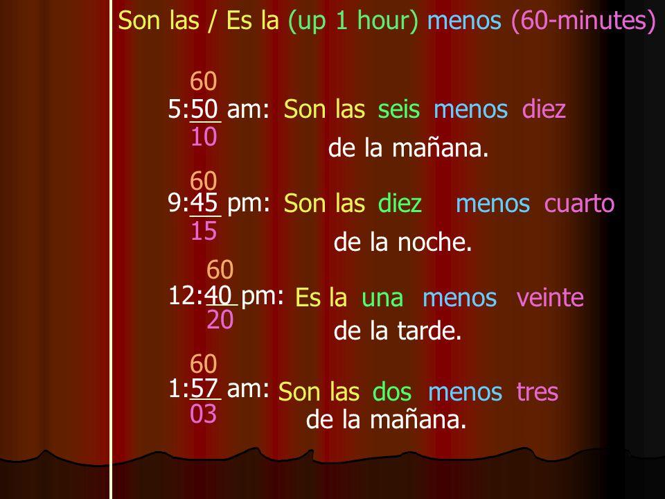 Son las / Es la (up 1 hour) menos (60-minutes) 5:50 am: 9:45 pm: 12:40 pm: 1:57 am: Son lasseismenosdiez de la mañana.