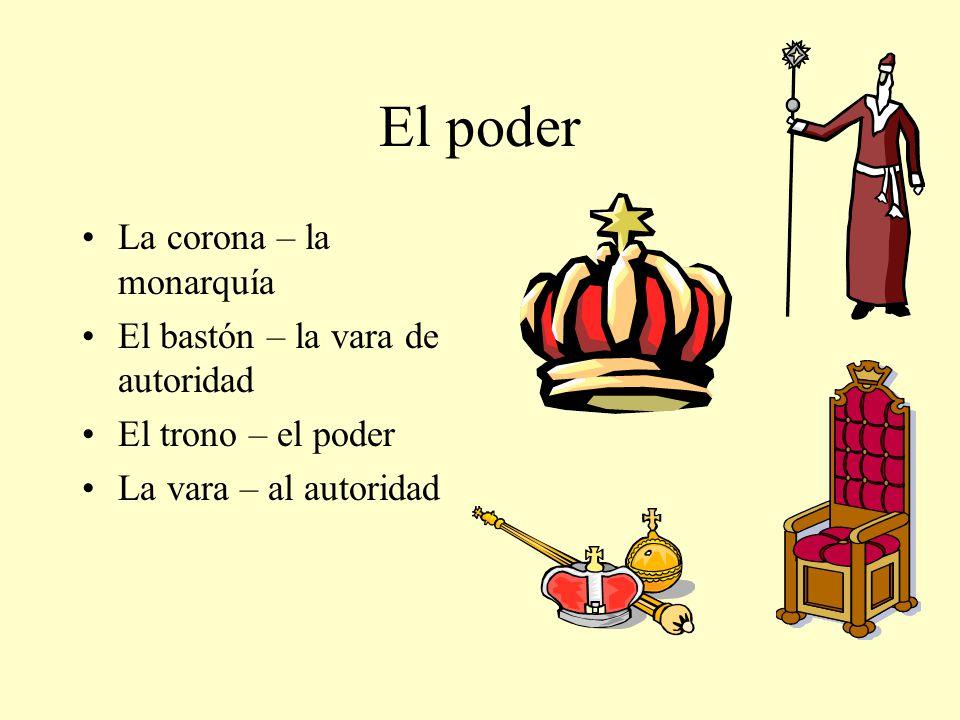El poder La corona – la monarquía El bastón – la vara de autoridad El trono – el poder La vara – al autoridad
