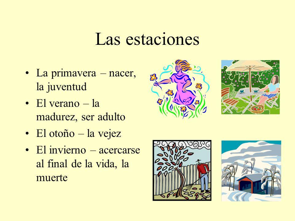 Las estaciones La primavera – nacer, la juventud El verano – la madurez, ser adulto El otoño – la vejez El invierno – acercarse al final de la vida, l