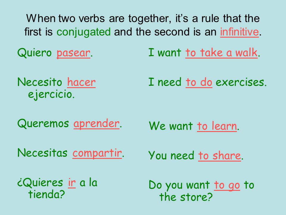 When two verbs are together, its a rule that the first is conjugated and the second is an infinitive.