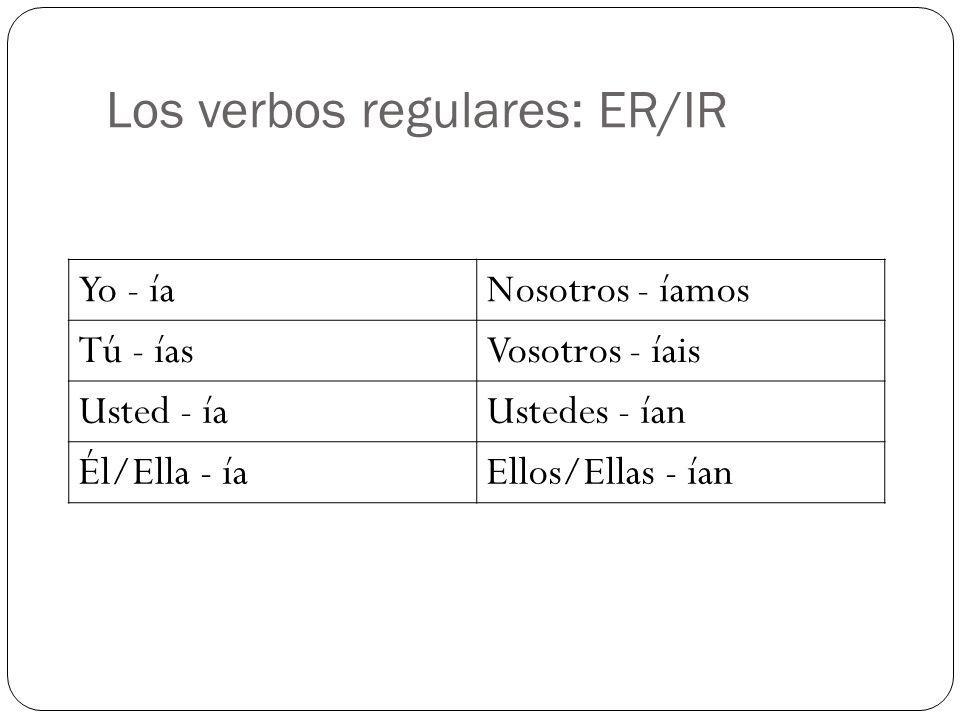 Los verbos regulares: ER/IR Yo - íaNosotros - íamos Tú - íasVosotros - íais Usted - íaUstedes - ían Él/Ella - íaEllos/Ellas - ían