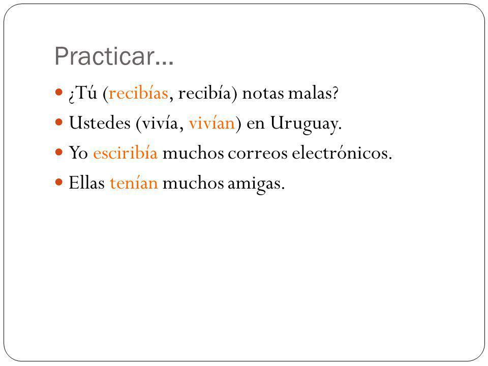 Practicar… ¿Tú (recibías, recibía) notas malas? Ustedes (vivía, vivían) en Uruguay. Yo esciribía muchos correos electrónicos. Ellas tenían muchos amig