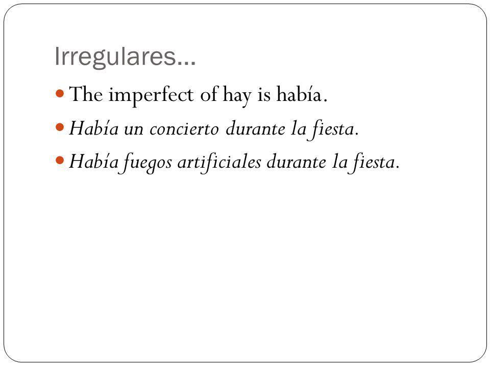 Irregulares… The imperfect of hay is había. Había un concierto durante la fiesta. Había fuegos artificiales durante la fiesta.