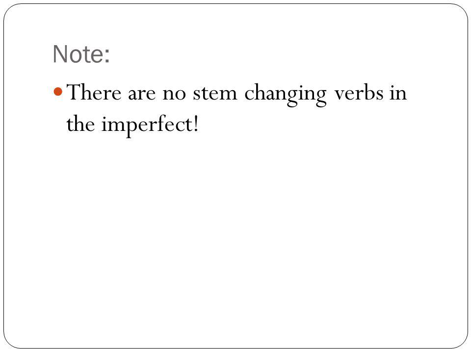Note: There are no stem changing verbs in the imperfect!