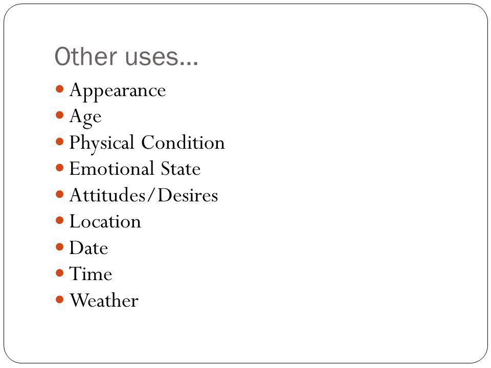 Other uses… Appearance Age Physical Condition Emotional State Attitudes/Desires Location Date Time Weather