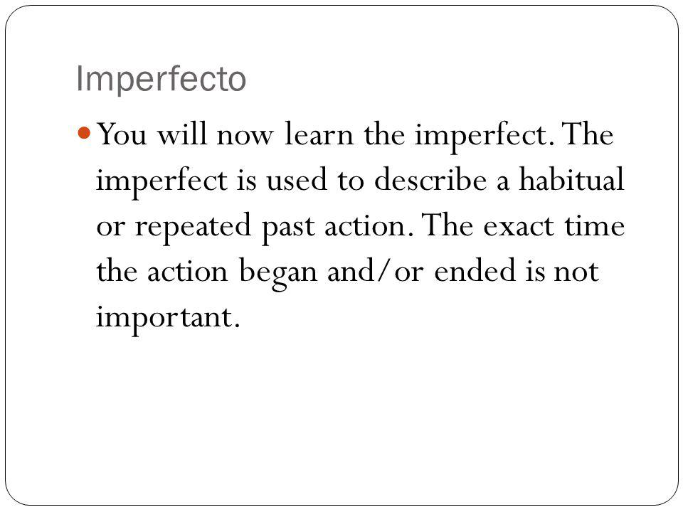Imperfecto You will now learn the imperfect. The imperfect is used to describe a habitual or repeated past action. The exact time the action began and