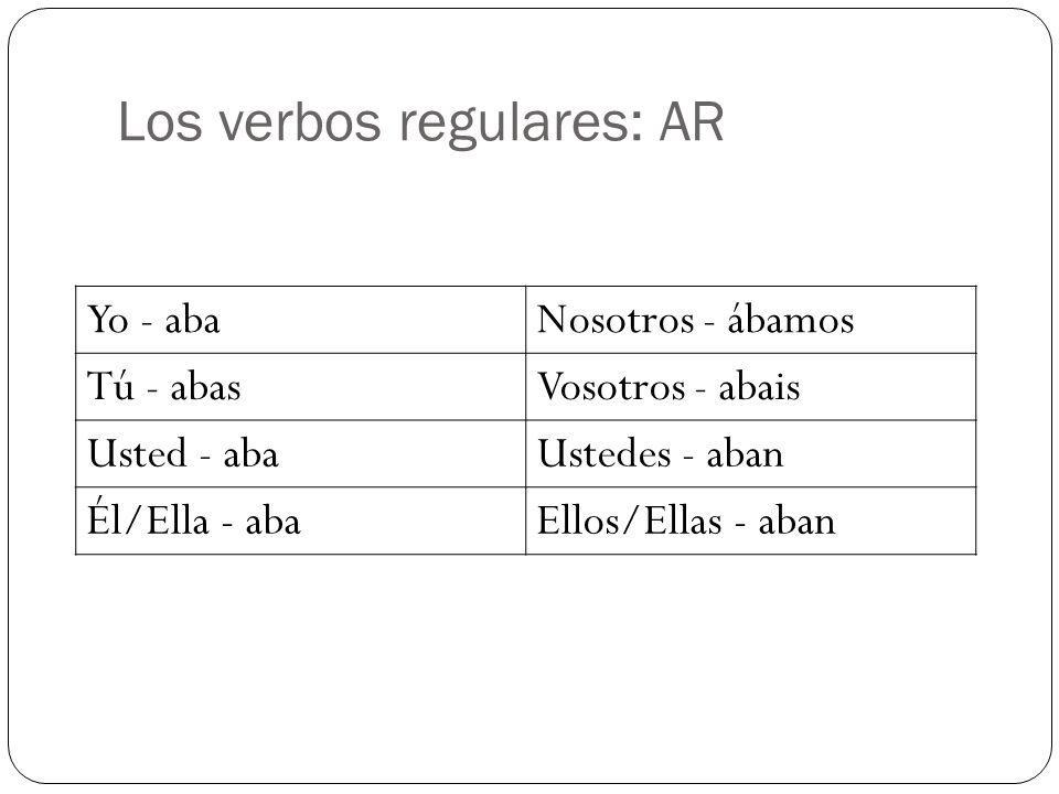 Los verbos regulares: AR Yo - abaNosotros - ábamos Tú - abasVosotros - abais Usted - abaUstedes - aban Él/Ella - abaEllos/Ellas - aban