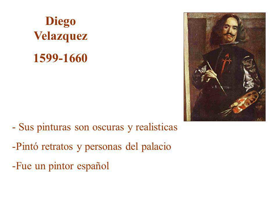 Diego Velazquez 1599-1660 - Sus pinturas son oscuras y realisticas -Pintó retratos y personas del palacio -Fue un pintor español