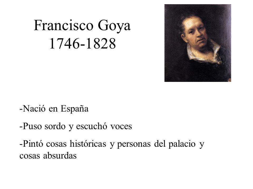 Francisco Goya 1746-1828 -Nació en España -Puso sordo y escuchó voces -Pintó cosas históricas y personas del palacio y cosas absurdas