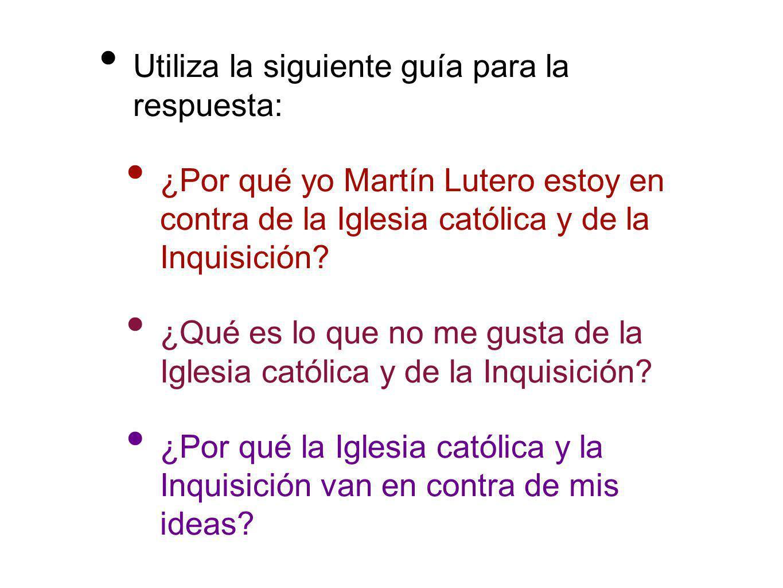 Utiliza la siguiente guía para la respuesta: ¿Por qué yo Martín Lutero estoy en contra de la Iglesia católica y de la Inquisición? ¿Qué es lo que no m