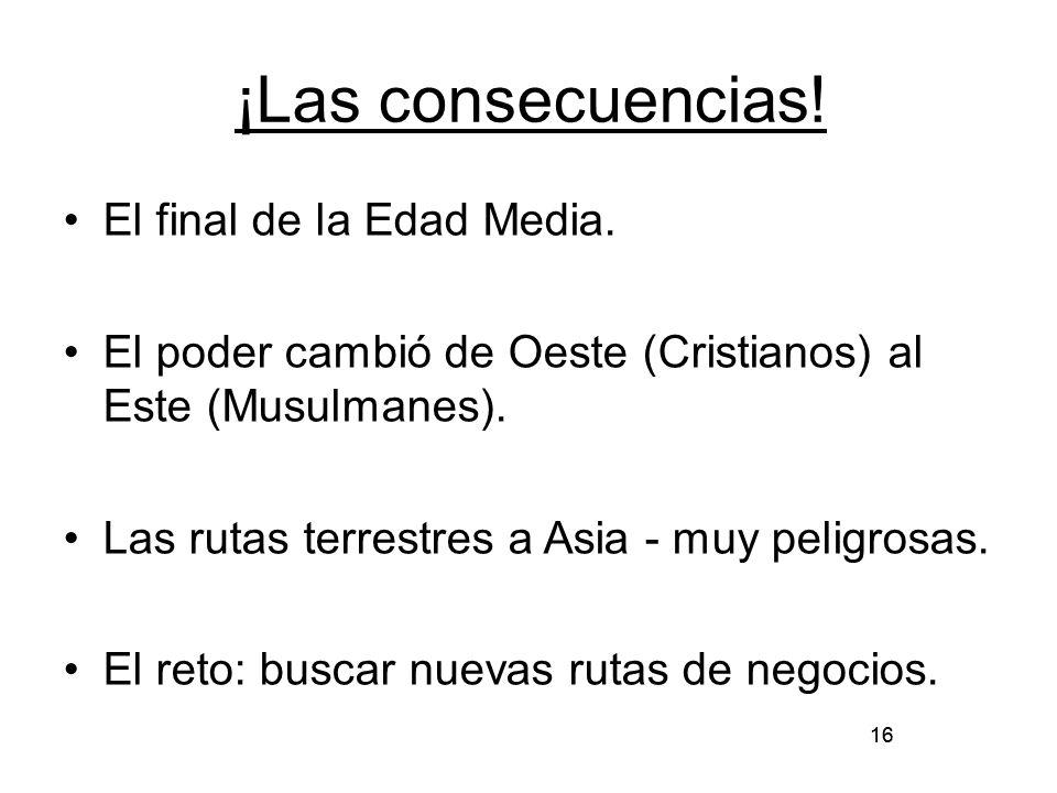 16 ¡Las consecuencias! El final de la Edad Media. El poder cambió de Oeste (Cristianos) al Este (Musulmanes). Las rutas terrestres a Asia - muy peligr