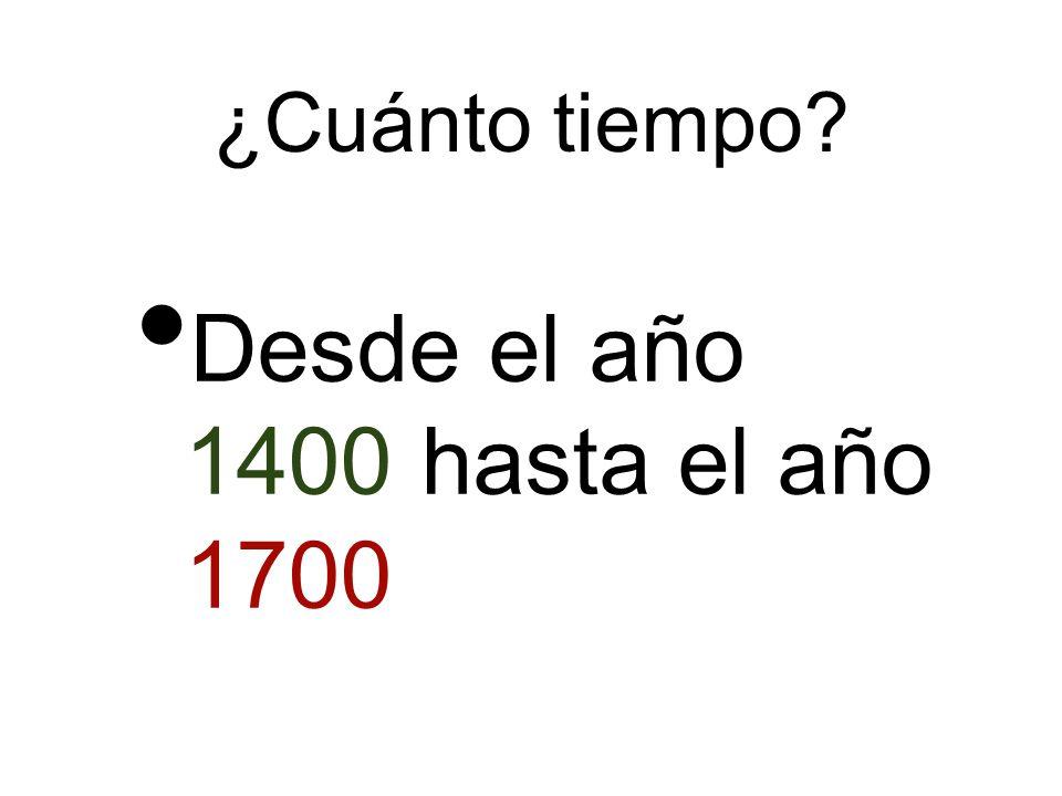 ¿Cuánto tiempo? Desde el año 1400 hasta el año 1700