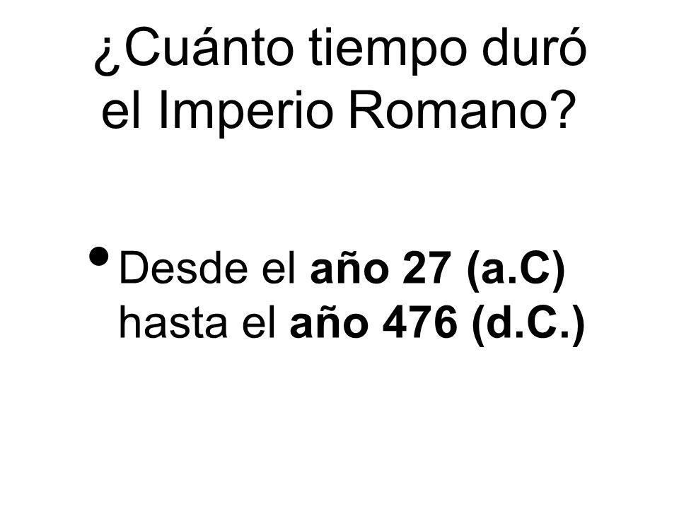 ¿Cuánto tiempo duró el Imperio Romano? Desde el año 27 (a.C) hasta el año 476 (d.C.)