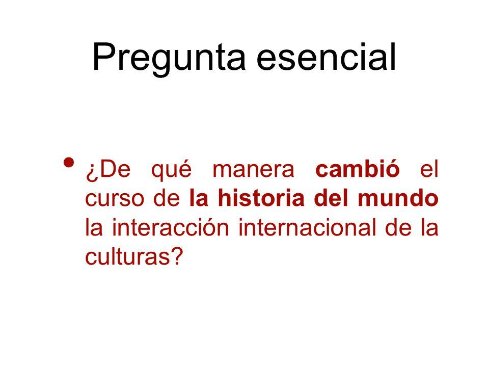 Pregunta esencial ¿De qué manera cambió el curso de la historia del mundo la interacción internacional de la culturas?