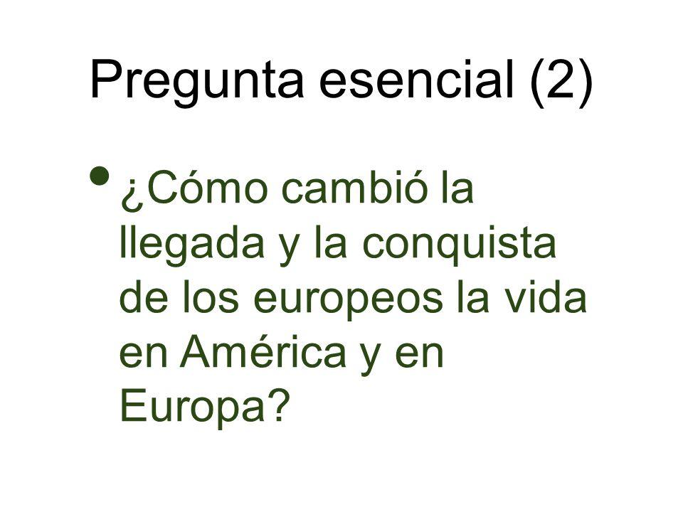 Pregunta esencial (2) ¿Cómo cambió la llegada y la conquista de los europeos la vida en América y en Europa?