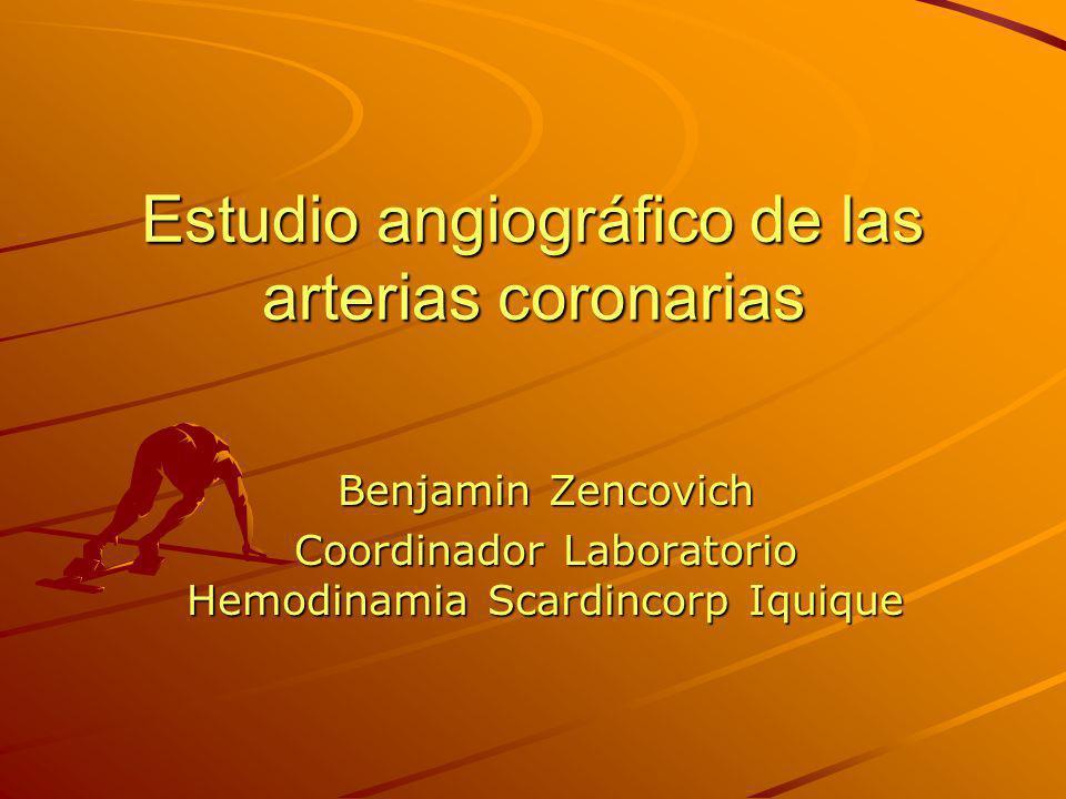 Estudio angiográfico de las arterias coronarias Benjamin Zencovich Coordinador Laboratorio Hemodinamia Scardincorp Iquique