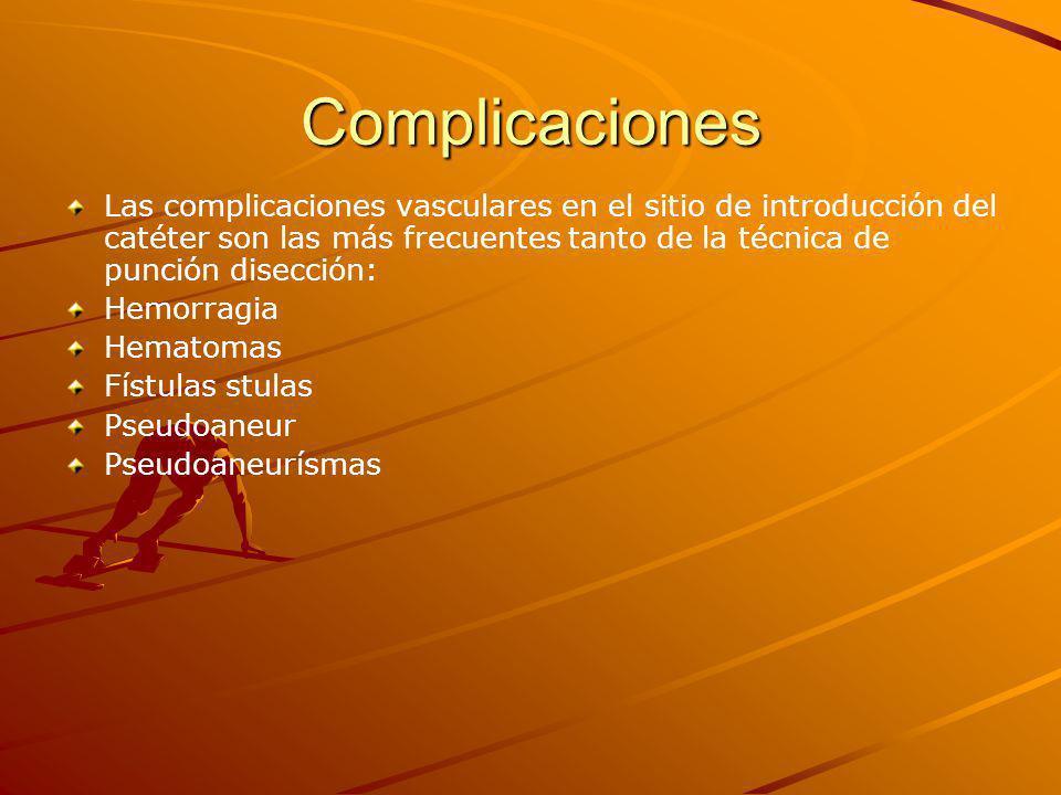 Complicaciones Las complicaciones vasculares en el sitio de introducción del catéter son las más frecuentes tanto de la técnica de punción disección: Hemorragia Hematomas Fístulas stulas Pseudoaneur Pseudoaneurísmas