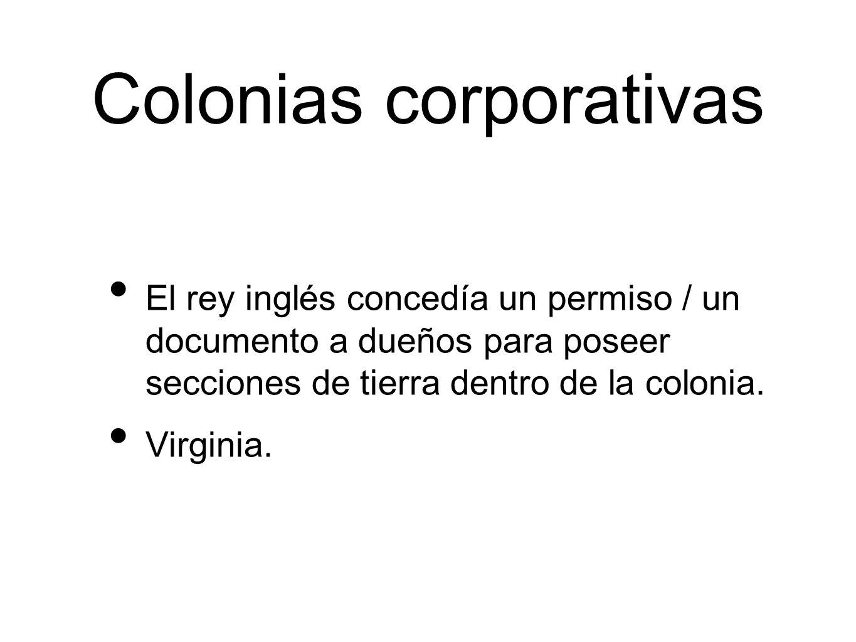Colonias corporativas El rey inglés concedía un permiso / un documento a dueños para poseer secciones de tierra dentro de la colonia.