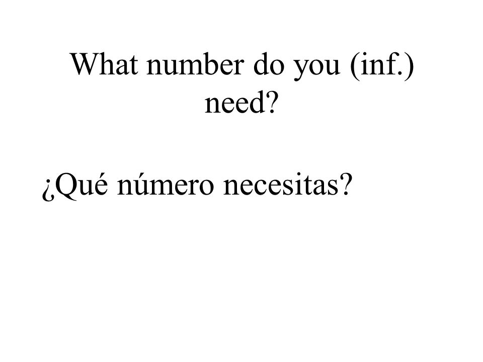What number do you (inf.) need? ¿Qué número necesitas?