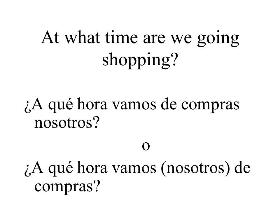 At what time are we going shopping. ¿A qué hora vamos de compras nosotros.
