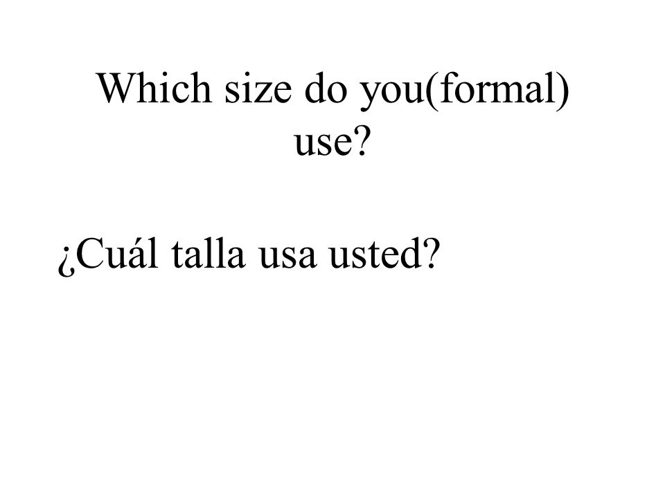 Which size do you(formal) use? ¿Cuál talla usa usted?
