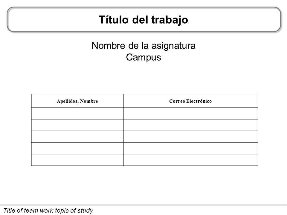 Título del trabajo Nombre de la asignatura Campus Title of team work topic of study Apellidos, NombreCorreo Electrónico