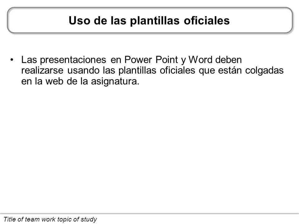 Uso de las plantillas oficiales Las presentaciones en Power Point y Word deben realizarse usando las plantillas oficiales que están colgadas en la web de la asignatura.
