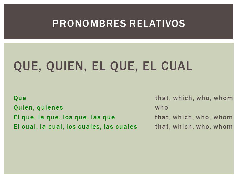 QUE, QUIEN, EL QUE, EL CUAL Que that, which, who, whom Quien, quienes who El que, la que, los que, las que that, which, who, whom El cual, la cual, los cuales, las cuales that, which, who, whom PRONOMBRES RELATIVOS