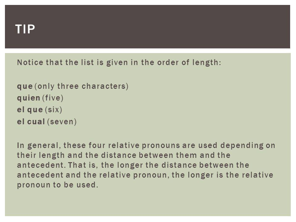 Notice that the list is given in the order of length: que (only three characters) quien (five) el que (six) el cual (seven) In general, these four relative pronouns are used depending on their length and the distance between them and the antecedent.