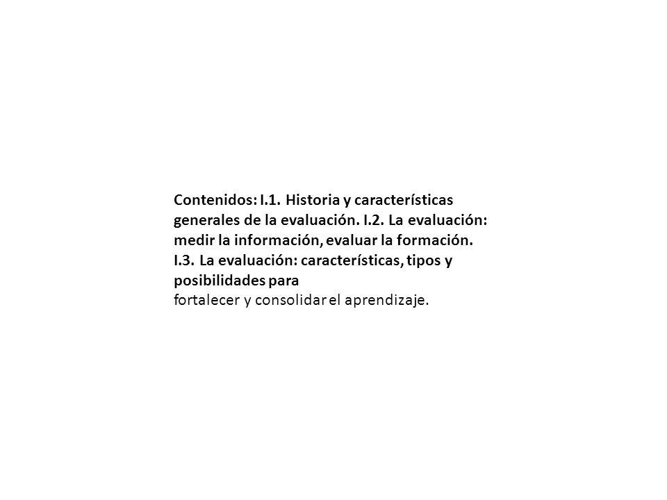 Contenidos: I.1. Historia y características generales de la evaluación. I.2. La evaluación: medir la información, evaluar la formación. I.3. La evalua