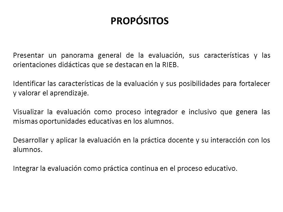 PROPÓSITOS Presentar un panorama general de la evaluación, sus características y las orientaciones didácticas que se destacan en la RIEB. Identificar