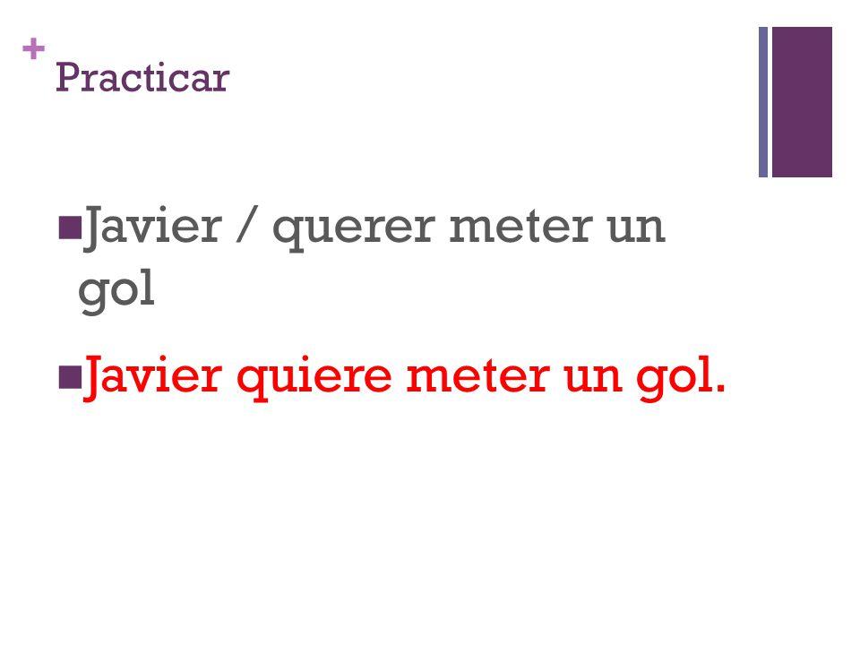 + Practicar Javier / querer meter un gol Javier quiere meter un gol.