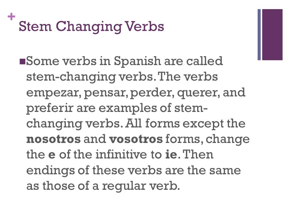 + Stem Changing Verbs Some verbs in Spanish are called stem-changing verbs. The verbs empezar, pensar, perder, querer, and preferir are examples of st
