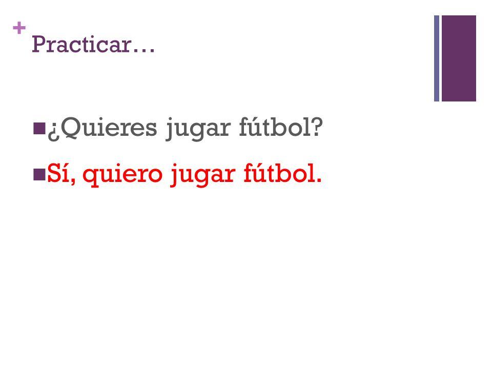 + Practicar… ¿Quieres jugar fútbol? Sí, quiero jugar fútbol.