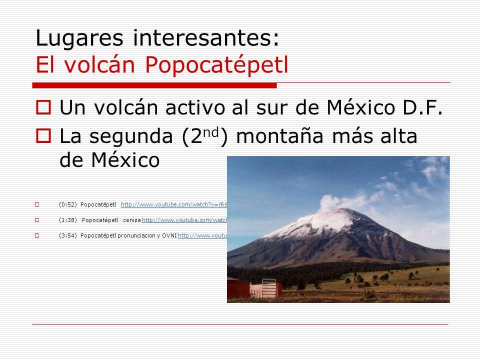 Lugares interesantes: El volcán Popocatépetl Un volcán activo al sur de México D.F. La segunda (2 nd ) montaña más alta de México (0:52) Popocatépetl