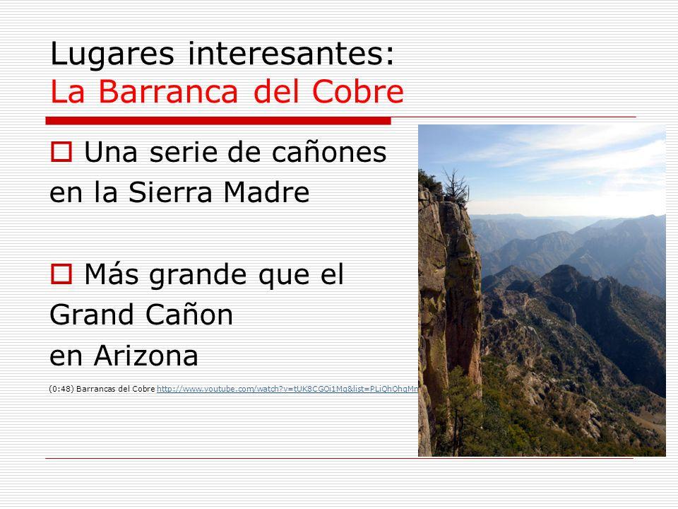 Lugares interesantes: La Barranca del Cobre Una serie de cañones en la Sierra Madre Más grande que el Grand Cañon en Arizona (0:48) Barrancas del Cobr