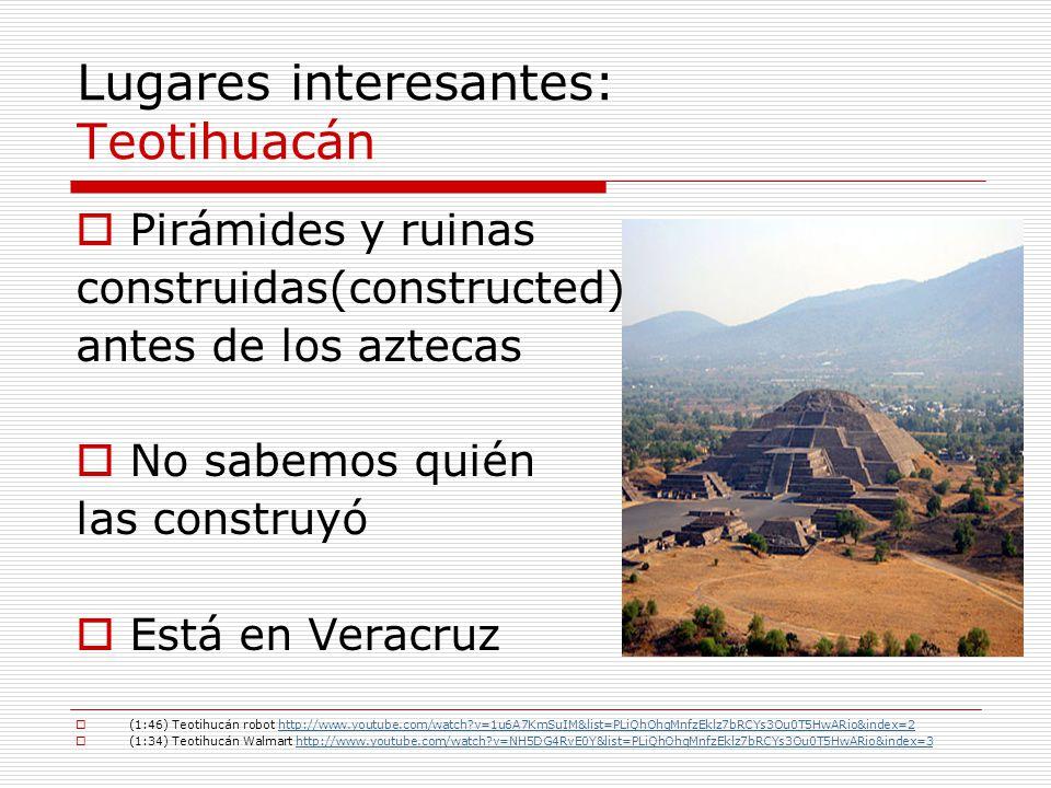 Lugares interesantes: Teotihuacán Pirámides y ruinas construidas(constructed) antes de los aztecas No sabemos quién las construyó Está en Veracruz (1: