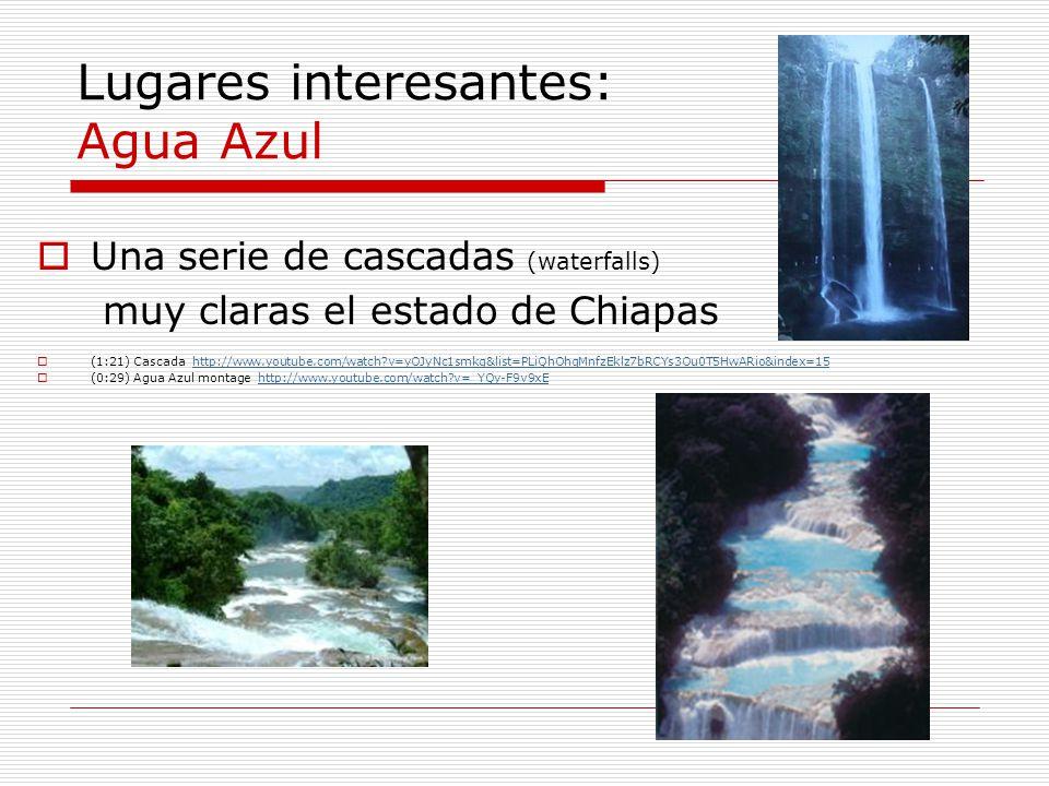 Lugares interesantes: Agua Azul Una serie de cascadas (waterfalls) muy claras el estado de Chiapas (1:21) Cascada http://www.youtube.com/watch?v=yOJyN