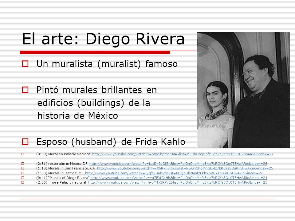 El arte: Diego Rivera Un muralista (muralist) famoso Pintó murales brillantes en edificios (buildings) de la historia de México Esposo (husband) de Fr