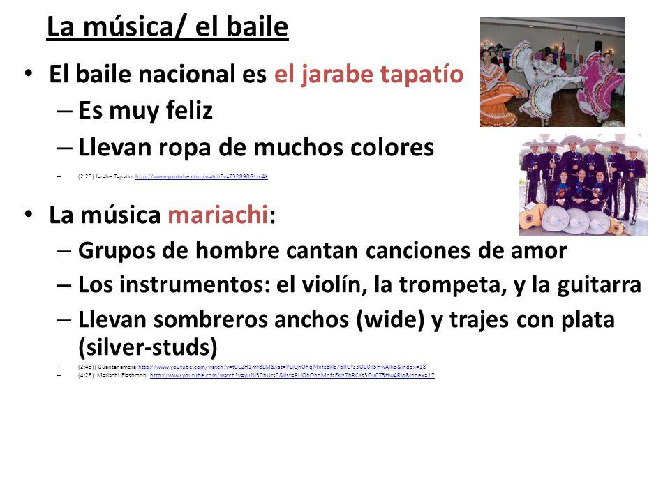 La música/ el baile El baile nacional es el jarabe tapatío –E–Es muy feliz –L–Llevan ropa de muchos colores –(–(2:23) Jarabe Tapatío http://www.youtub