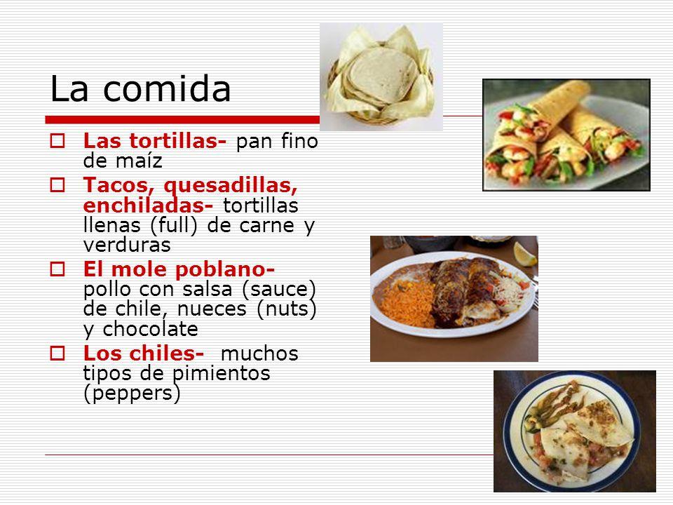 La comida Las tortillas- pan fino de maíz Tacos, quesadillas, enchiladas- tortillas llenas (full) de carne y verduras El mole poblano- pollo con salsa