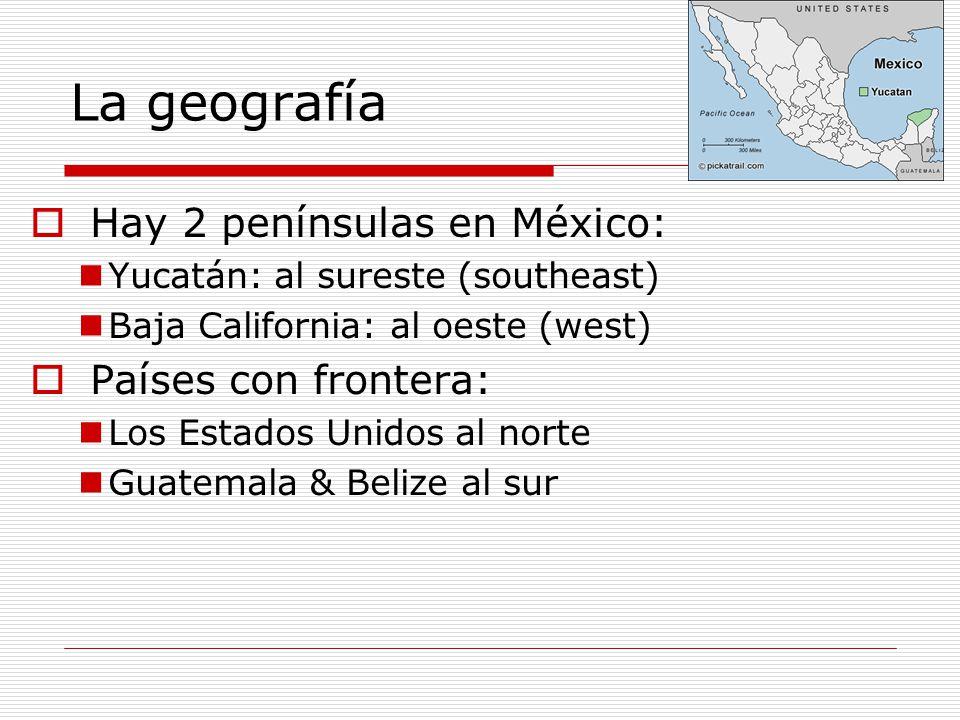 La geografía Hay 2 penínsulas en México: Yucatán: al sureste (southeast) Baja California: al oeste (west) Países con frontera: Los Estados Unidos al n
