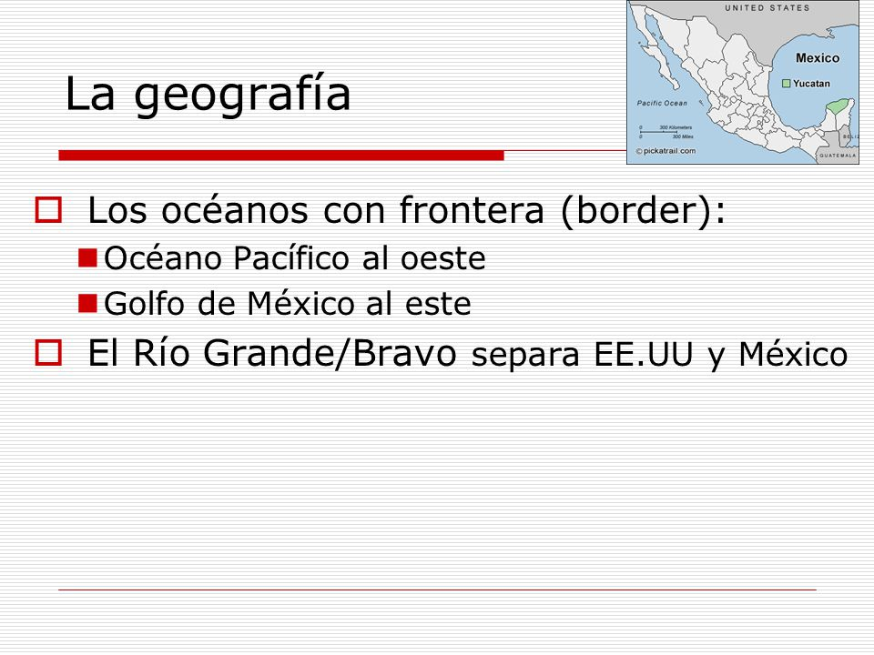 La geografía Los océanos con frontera (border): Océano Pacífico al oeste Golfo de México al este El Río Grande/Bravo separa EE.UU y México