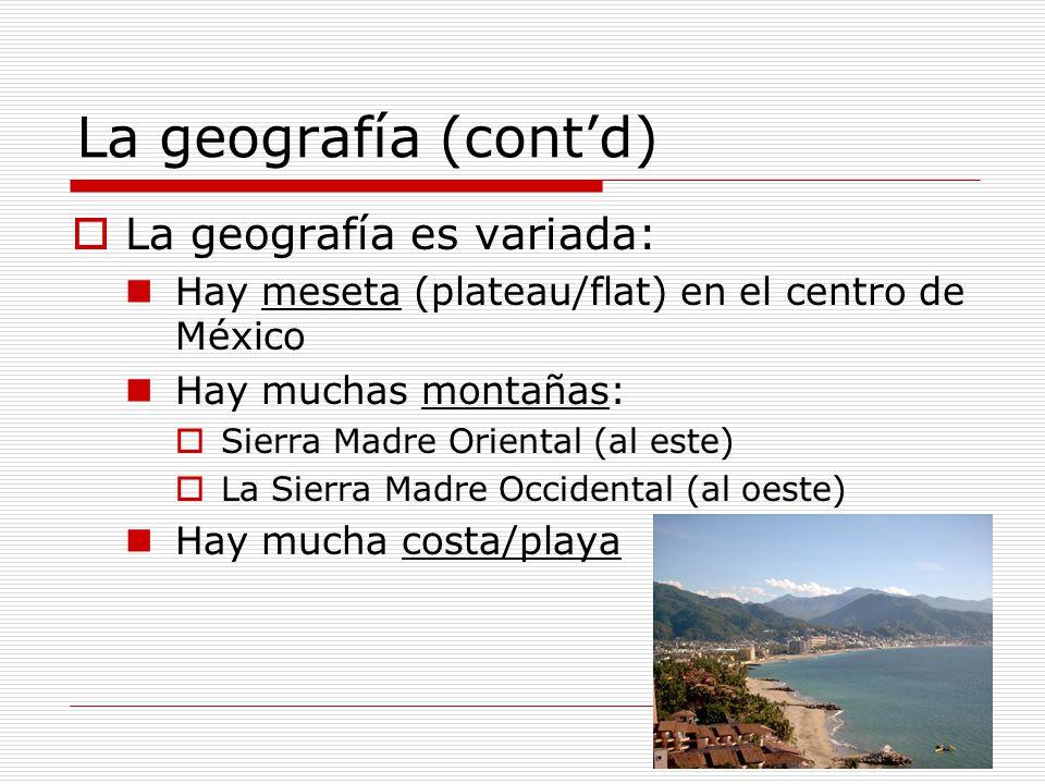 La geografía (contd) La geografía es variada: Hay meseta (plateau/flat) en el centro de México Hay muchas montañas: Sierra Madre Oriental (al este) La