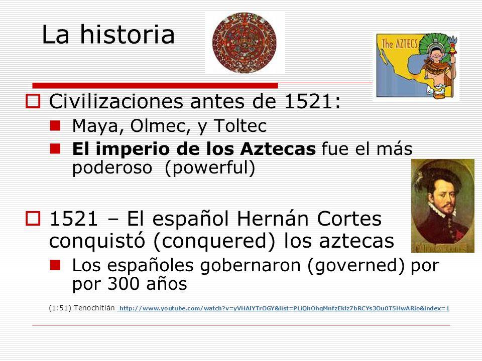 La historia Civilizaciones antes de 1521: Maya, Olmec, y Toltec El imperio de los Aztecas fue el más poderoso (powerful) 1521 – El español Hernán Cort