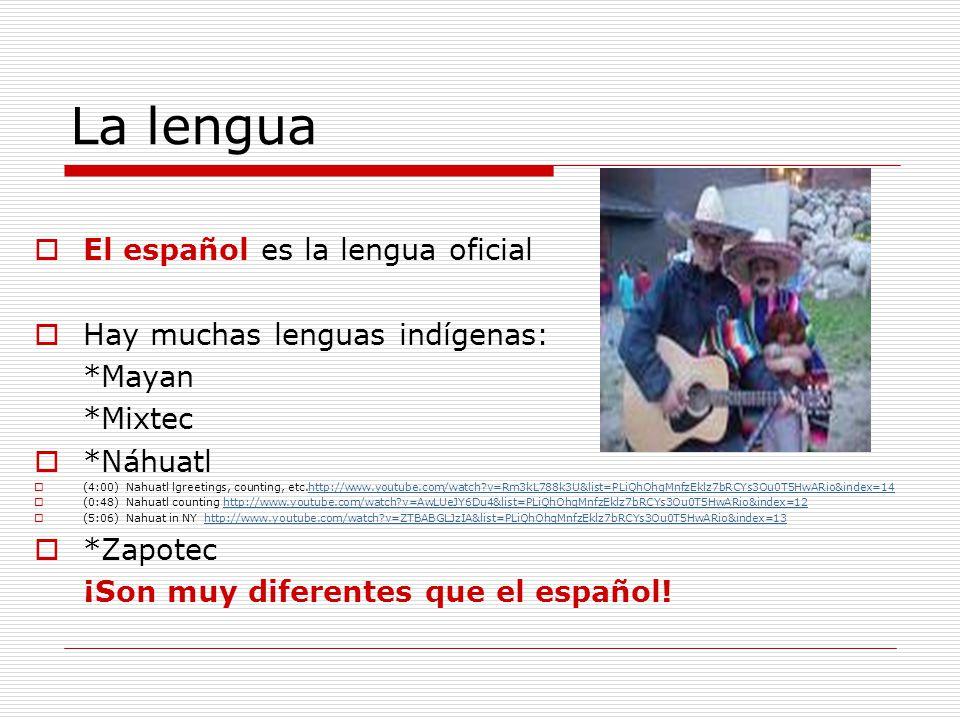 La lengua El español es la lengua oficial Hay muchas lenguas indígenas: *Mayan *Mixtec *Náhuatl (4:00) Nahuatl lgreetings, counting, etc.http://www.yo