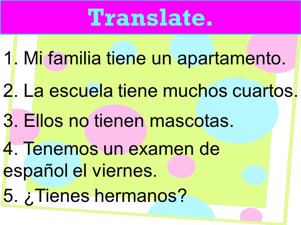 Translate. 1. Mi familia tiene un apartamento. 2.